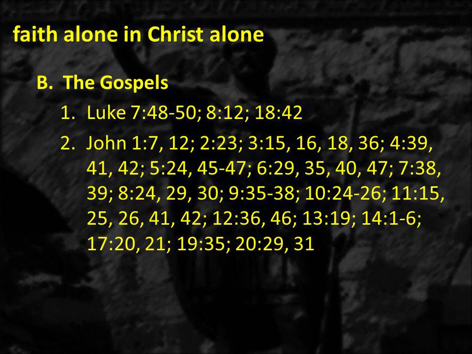faith alone in Christ alone B.The Gospels 1.Luke 7:48-50; 8:12; 18:42 2.John 1:7, 12; 2:23; 3:15, 16, 18, 36; 4:39, 41, 42; 5:24, 45-47; 6:29, 35, 40, 47; 7:38, 39; 8:24, 29, 30; 9:35-38; 10:24-26; 11:15, 25, 26, 41, 42; 12:36, 46; 13:19; 14:1-6; 17:20, 21; 19:35; 20:29, 31