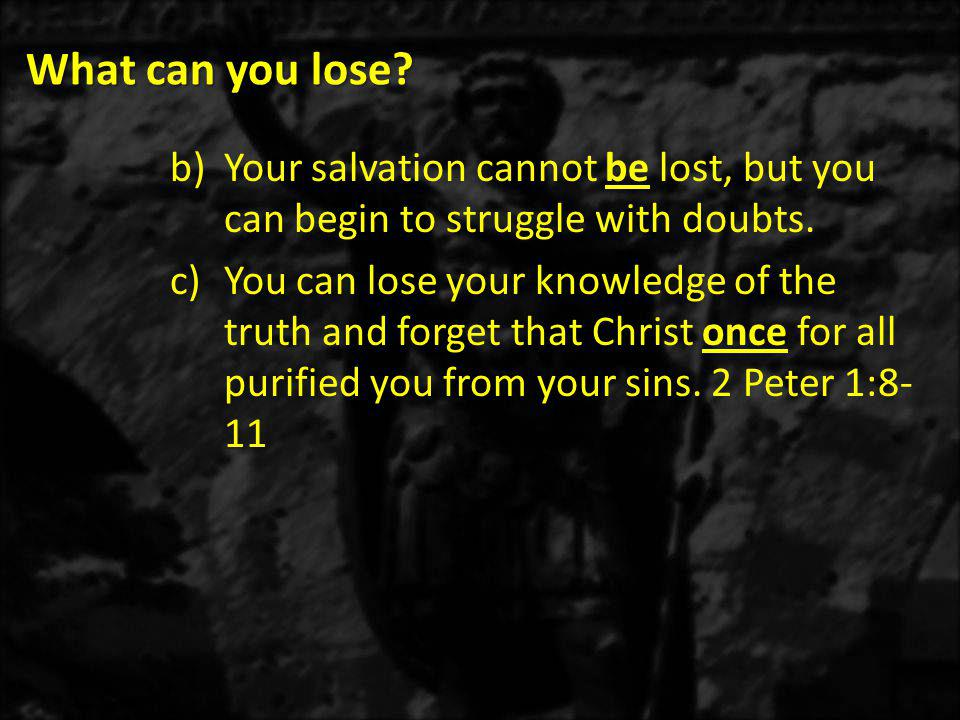 What can you lose. b)Your salvation cannot be lost, but you can begin to struggle with doubts.