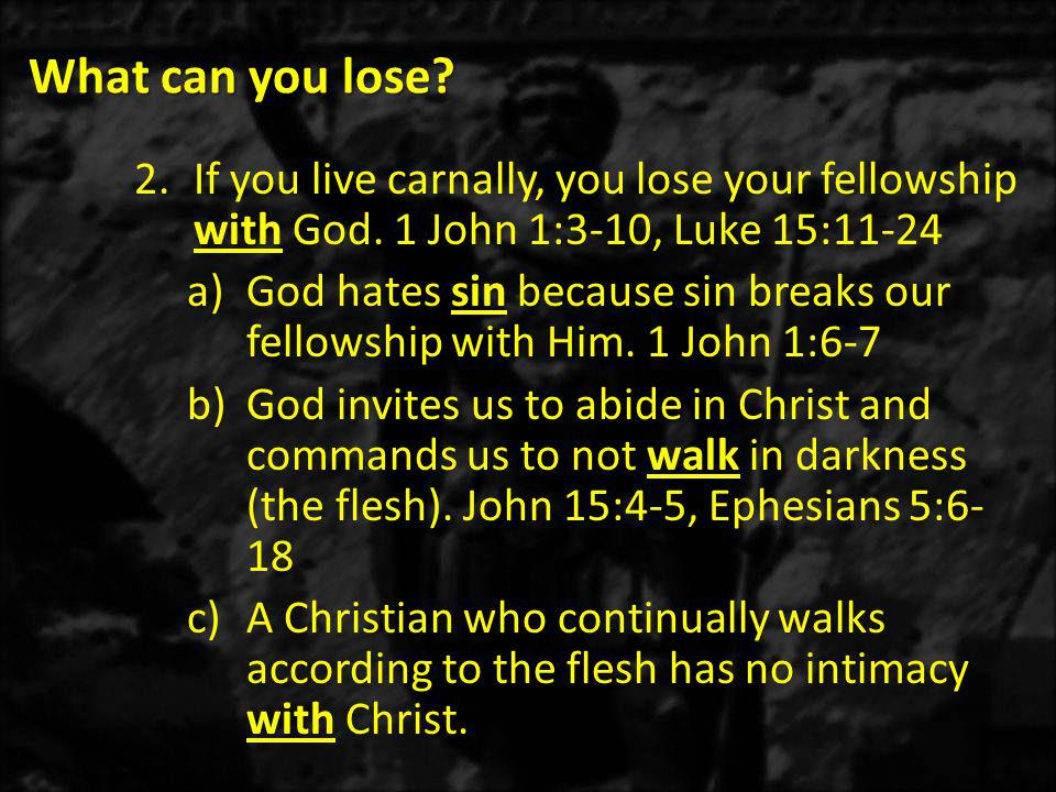 What can you lose. 2.If you live carnally, you lose your fellowship with God.