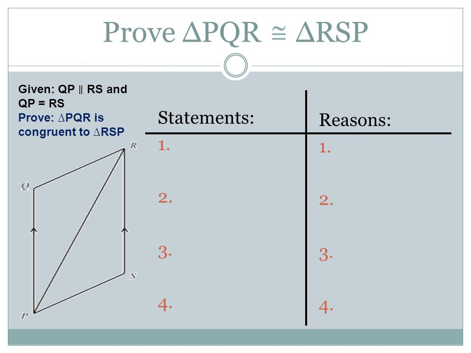 Prove ∆PQR ∆RSP  Statements: 1. 2. 3. 4. Reasons: 1. 2. 3. 4.