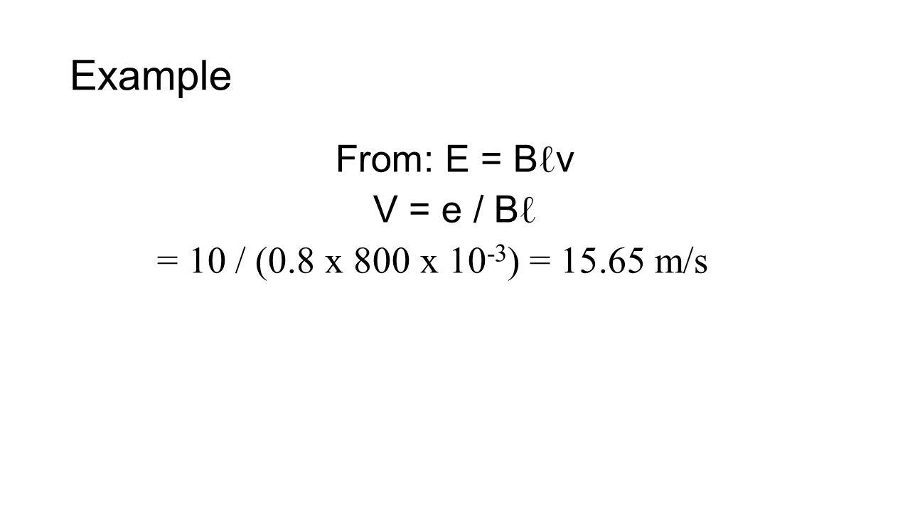 Example From: E = B ℓ v V = e / B ℓ = 10 / (0.8 x 800 x 10 -3 ) = 15.65 m/s