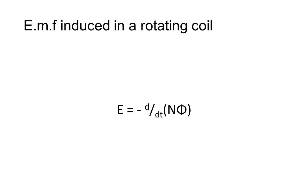 E.m.f induced in a rotating coil E = - d / dt (NΦ)