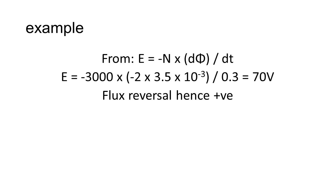 example From: E = -N x (dΦ) / dt E = -3000 x (-2 x 3.5 x 10 -3 ) / 0.3 = 70V Flux reversal hence +ve