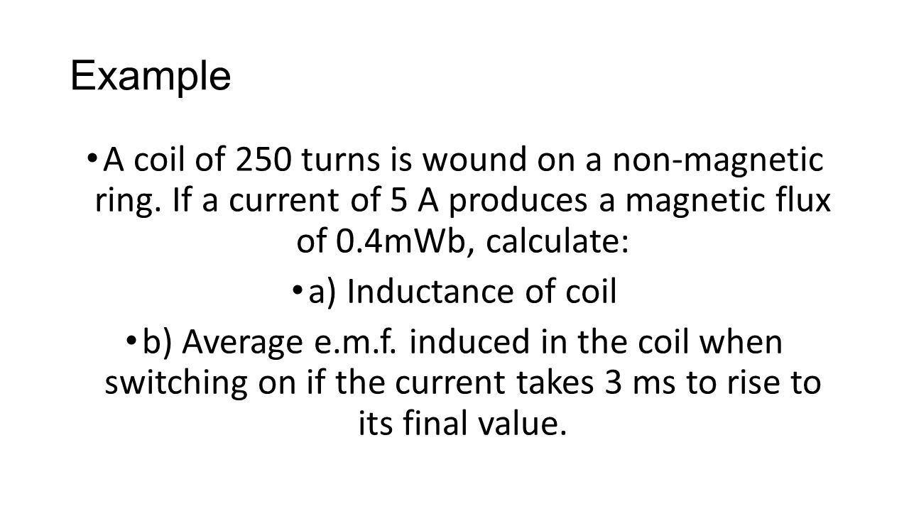 Example A coil of 250 turns is wound on a non-magnetic ring.