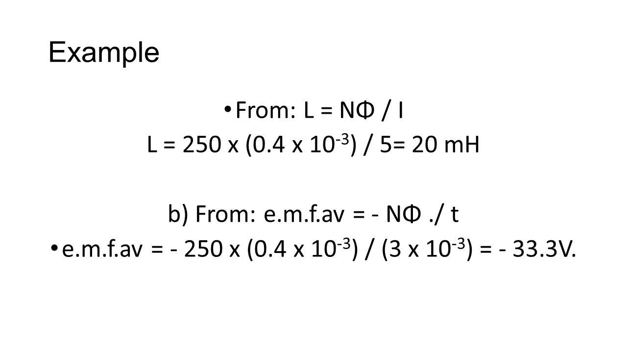 Example From: L = NΦ / I L = 250 x (0.4 x 10 -3 ) / 5= 20 mH b) From: e.m.f.av = - NΦ./ t e.m.f.av = - 250 x (0.4 x 10 -3 ) / (3 x 10 -3 ) = - 33.3V.