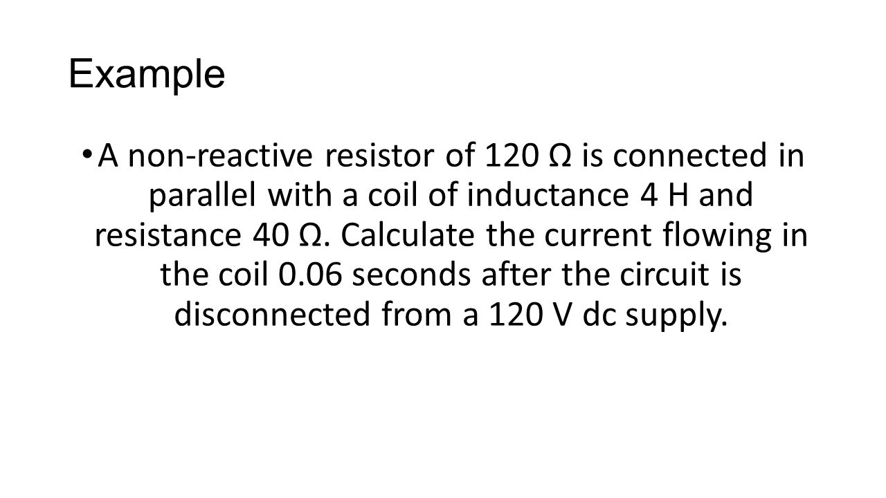Example A non-reactive resistor of 120 Ω is connected in parallel with a coil of inductance 4 H and resistance 40 Ω. Calculate the current flowing in