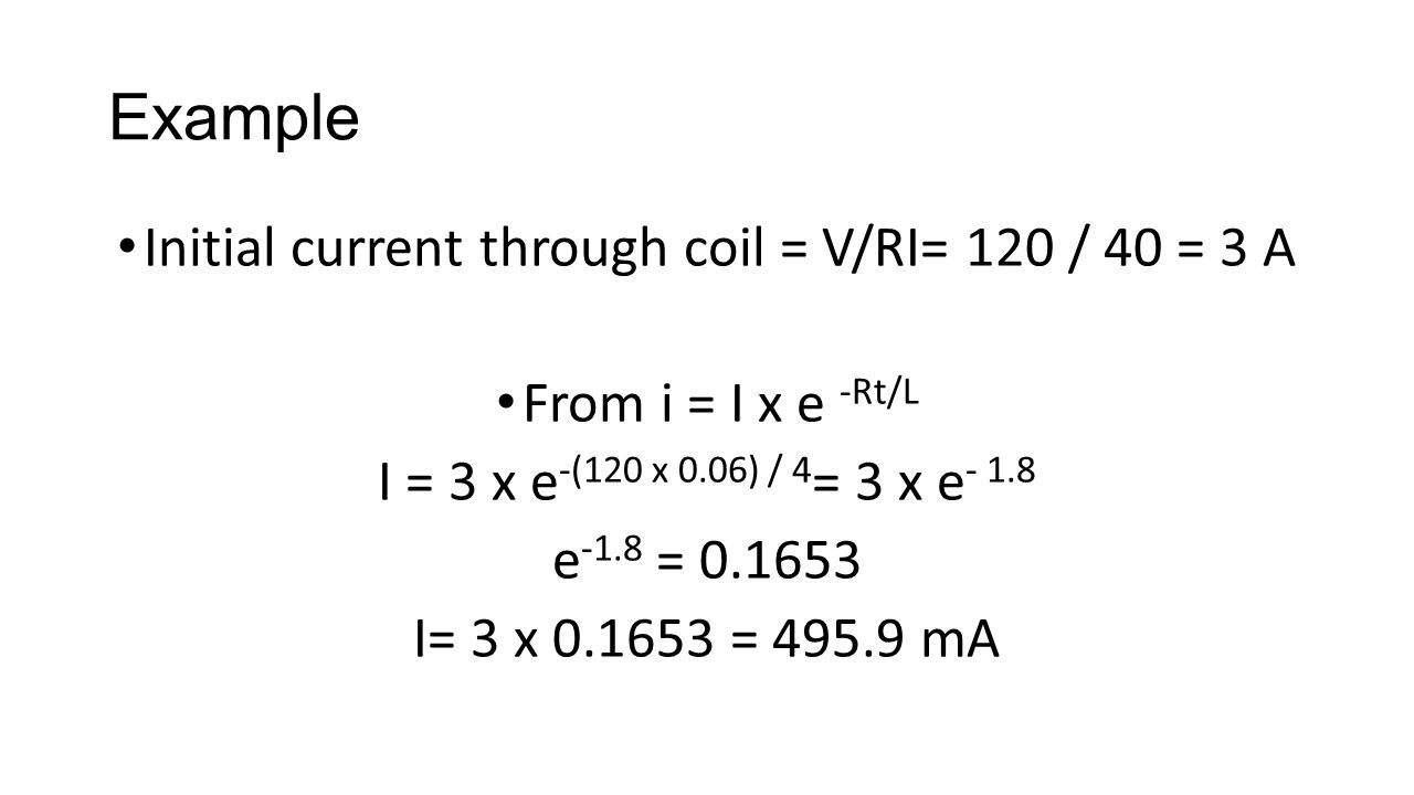 Example Initial current through coil = V/RI= 120 / 40 = 3 A From i = I x e -Rt/L I = 3 x e -(120 x 0.06) / 4 = 3 x e - 1.8 e -1.8 = 0.1653 I= 3 x 0.1653 = 495.9 mA