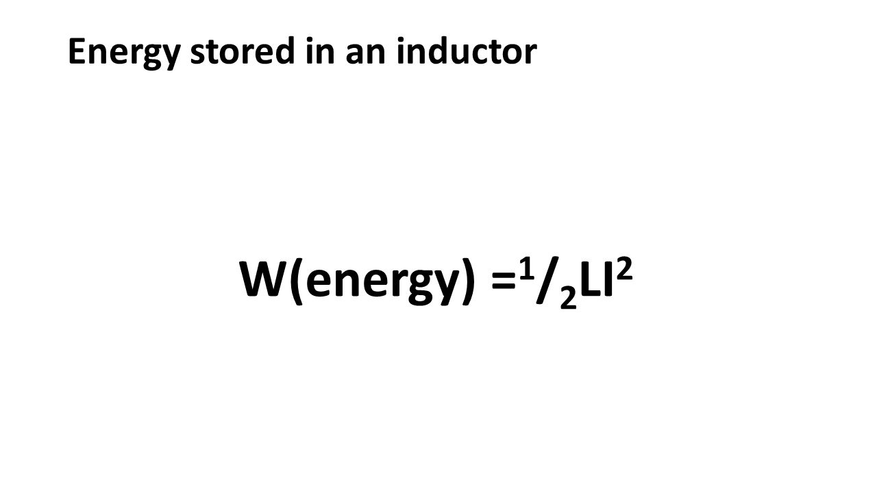 Energy stored in an inductor W(energy) = 1 / 2 LI 2