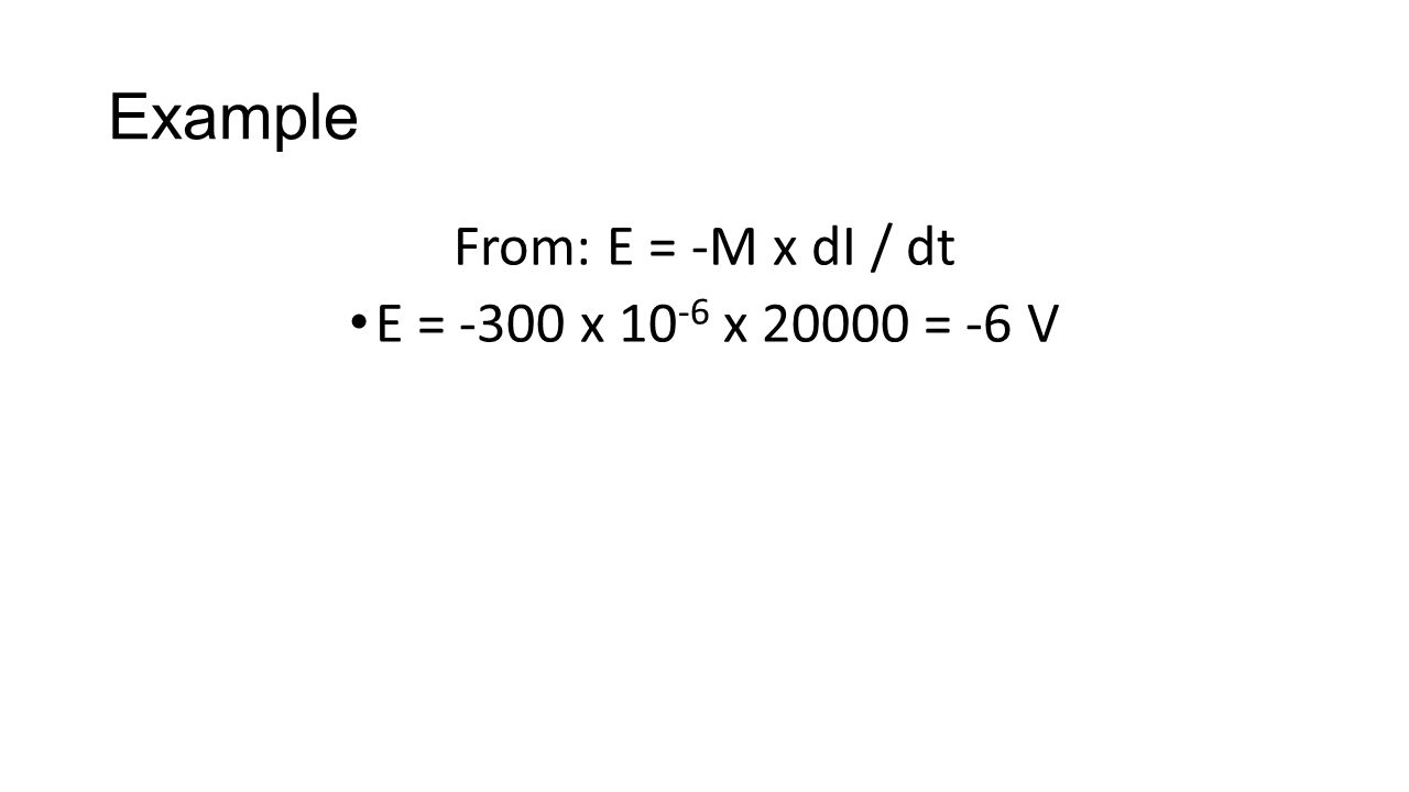 Example From: E = -M x dI / dt E = -300 x 10 -6 x 20000 = -6 V