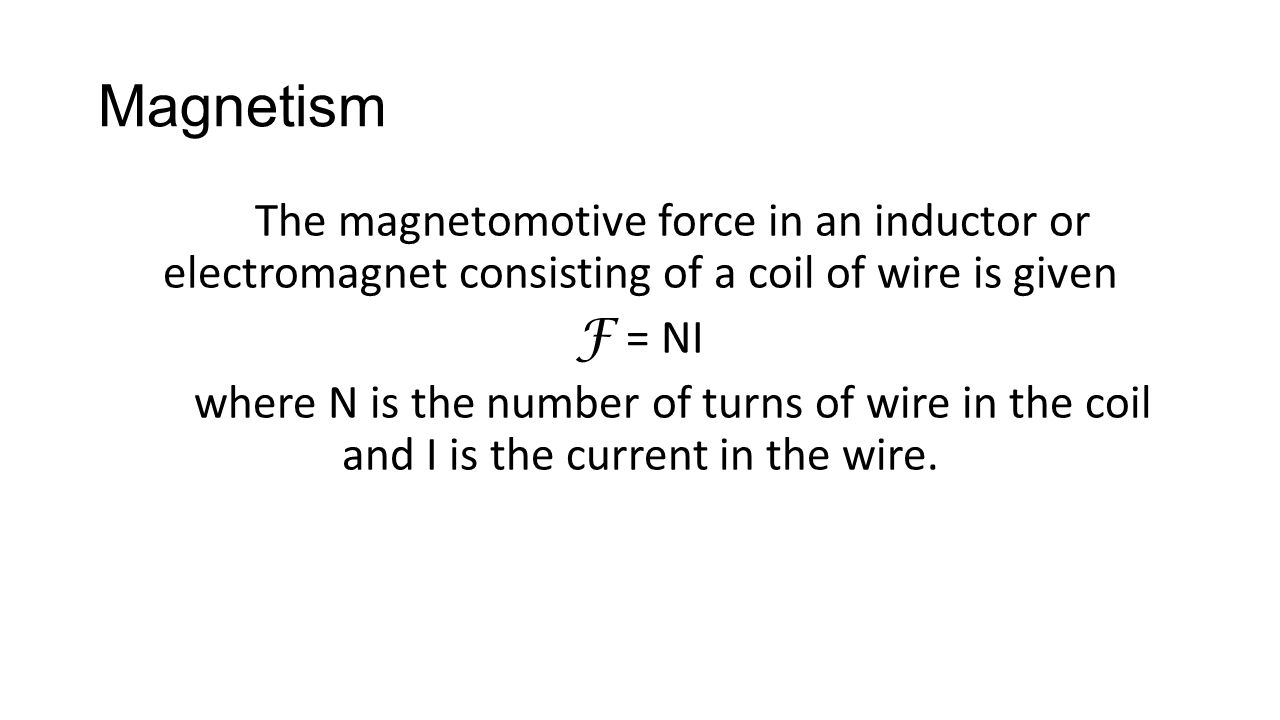 The magnetomotive force in an inductor or electromagnet consisting of a coil of wire is given F = NI where N is the number of turns of wire in the coil and I is the current in the wire.