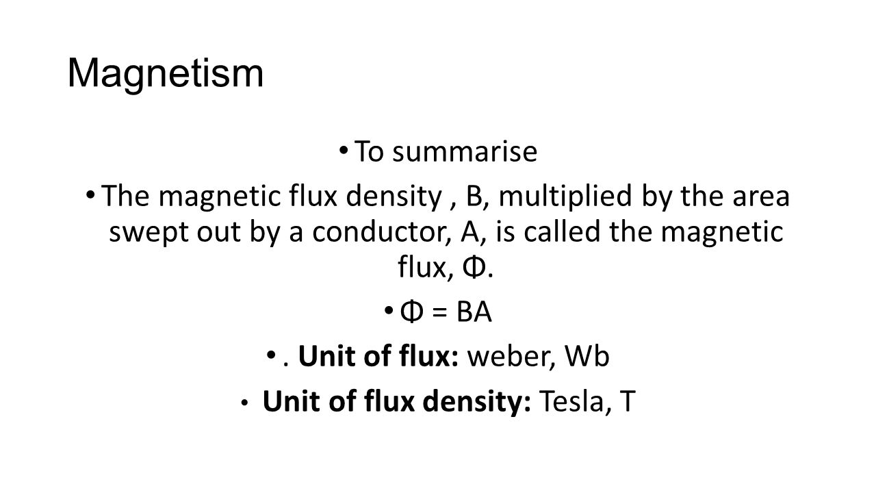 Magnetism To summarise The magnetic flux density, B, multiplied by the area swept out by a conductor, A, is called the magnetic flux, Φ. Φ = BA. Unit