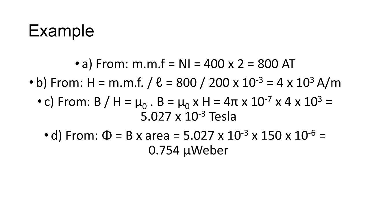 Example a) From: m.m.f = NI = 400 x 2 = 800 AT b) From: H = m.m.f. / ℓ = 800 / 200 x 10 -3 = 4 x 10 3 A/m c) From: B / H = μ 0. B = μ 0 x H = 4π x 10