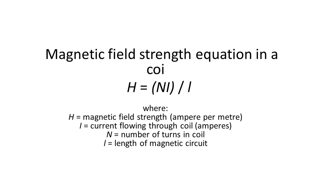 Magnetic field strength equation in a coi H = (NI) / l where: H = magnetic field strength (ampere per metre) I = current flowing through coil (amperes) N = number of turns in coil l = length of magnetic circuit