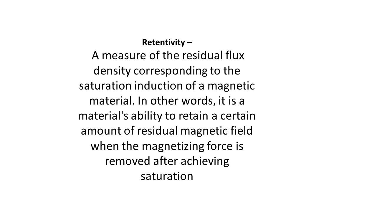 Retentivity – A measure of the residual flux density corresponding to the saturation induction of a magnetic material. In other words, it is a materia