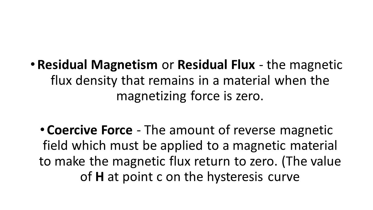 Residual Magnetism or Residual Flux - the magnetic flux density that remains in a material when the magnetizing force is zero. Coercive Force - The am