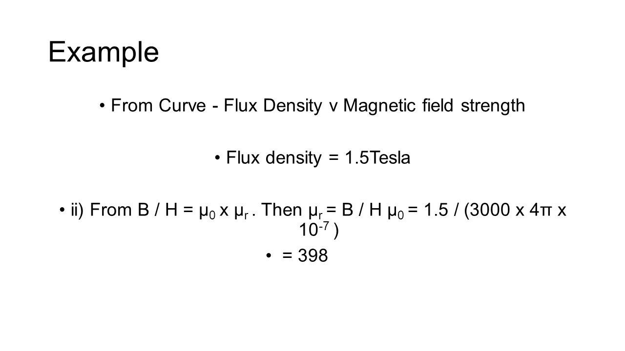 Example From Curve - Flux Density v Magnetic field strength Flux density = 1.5Tesla ii) From B / H = μ 0 x μ r. Then μ r = B / H μ 0 = 1.5 / (3000 x 4