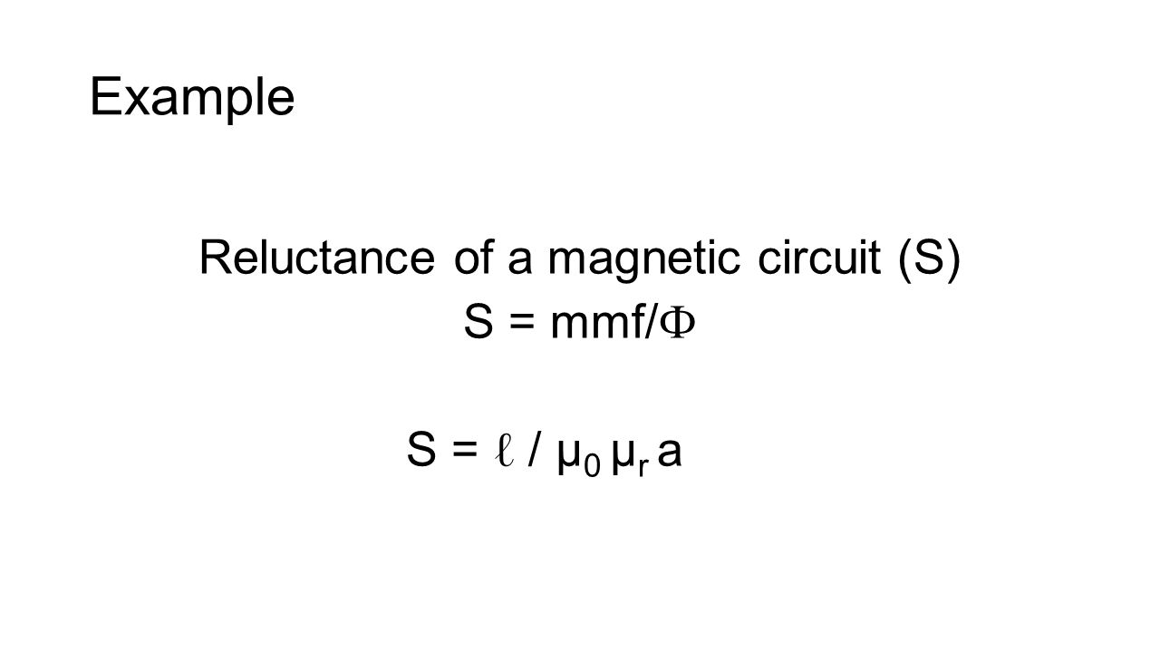 Example Reluctance of a magnetic circuit (S) S = mmf/ Ф S = ℓ / μ 0 μ r a