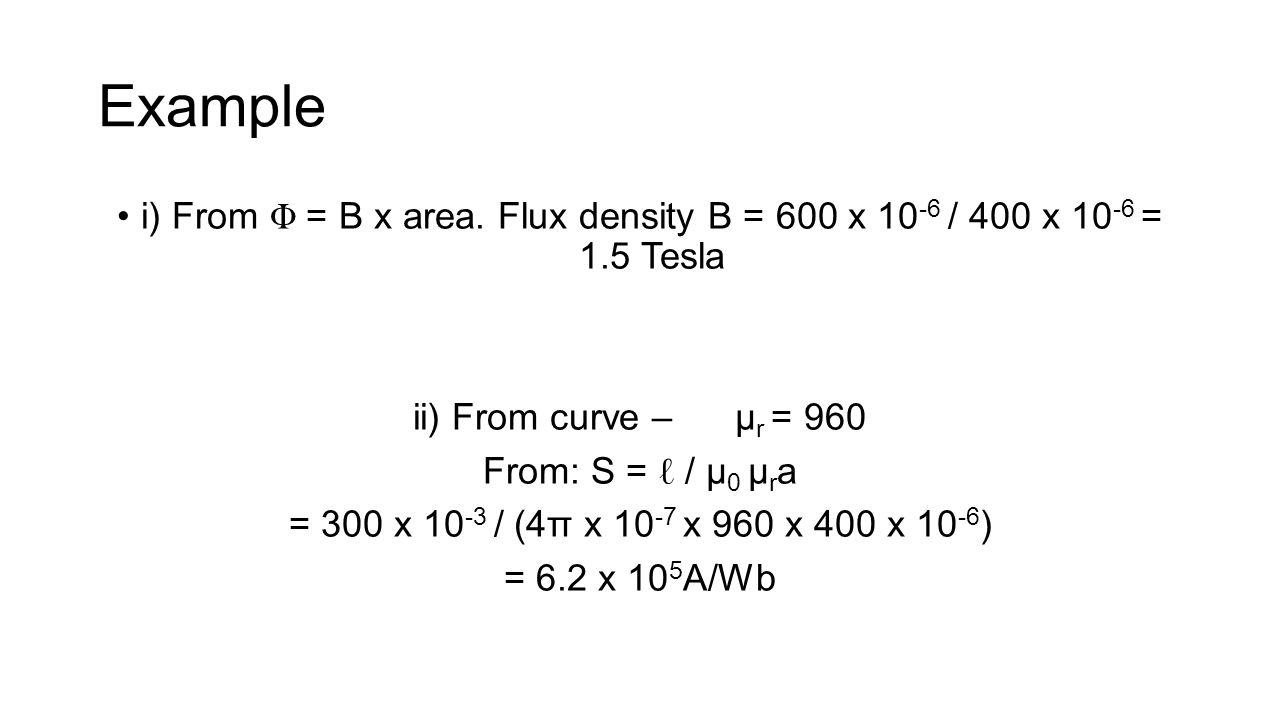 i) From Φ = B x area. Flux density B = 600 x 10 -6 / 400 x 10 -6 = 1.5 Tesla ii) From curve – μ r = 960 From: S = ℓ / μ 0 μ r a = 300 x 10 -3 / (4π x