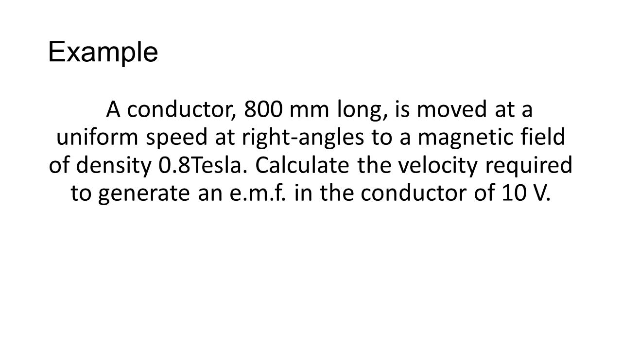 Example A conductor, 800 mm long, is moved at a uniform speed at right-angles to a magnetic field of density 0.8Tesla. Calculate the velocity required