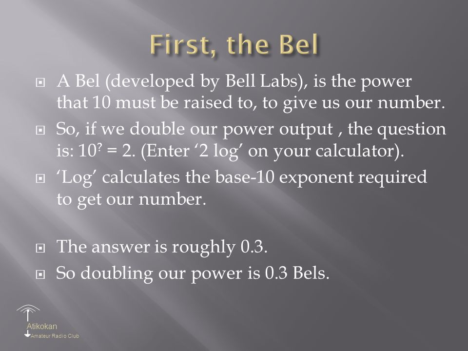 Atikokan Amateur Radio Club  A Bel (developed by Bell Labs), is the power that 10 must be raised to, to give us our number.  So, if we double our po