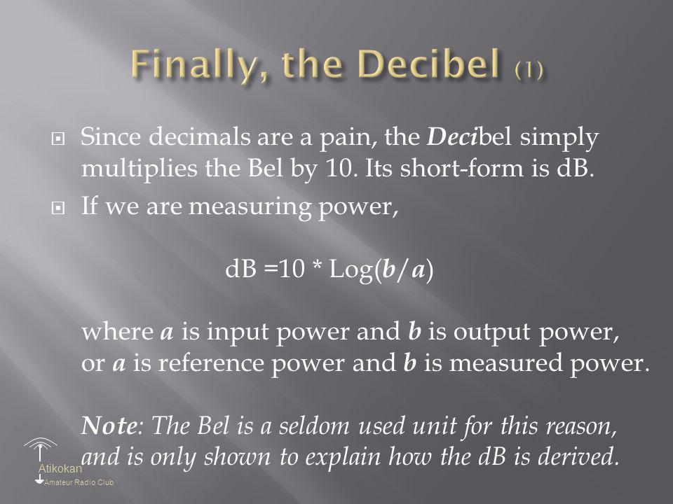 Atikokan Amateur Radio Club  Since decimals are a pain, the Deci bel simply multiplies the Bel by 10. Its short-form is dB.  If we are measuring pow