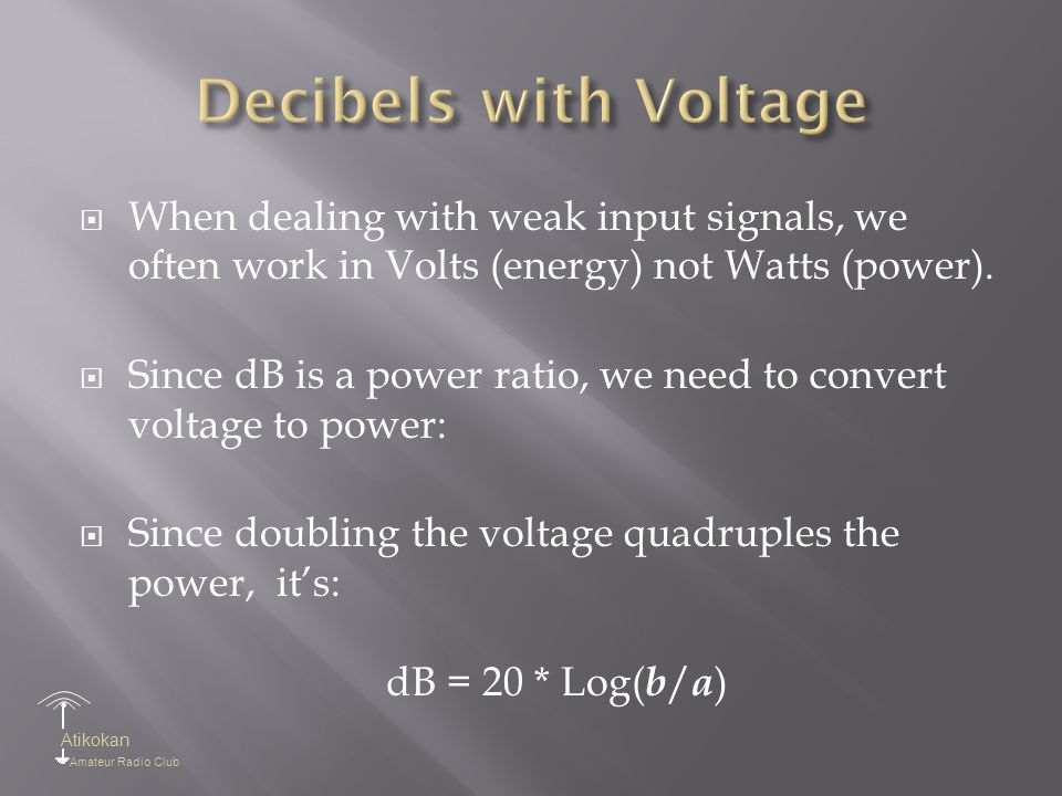 Atikokan Amateur Radio Club  When dealing with weak input signals, we often work in Volts (energy) not Watts (power).