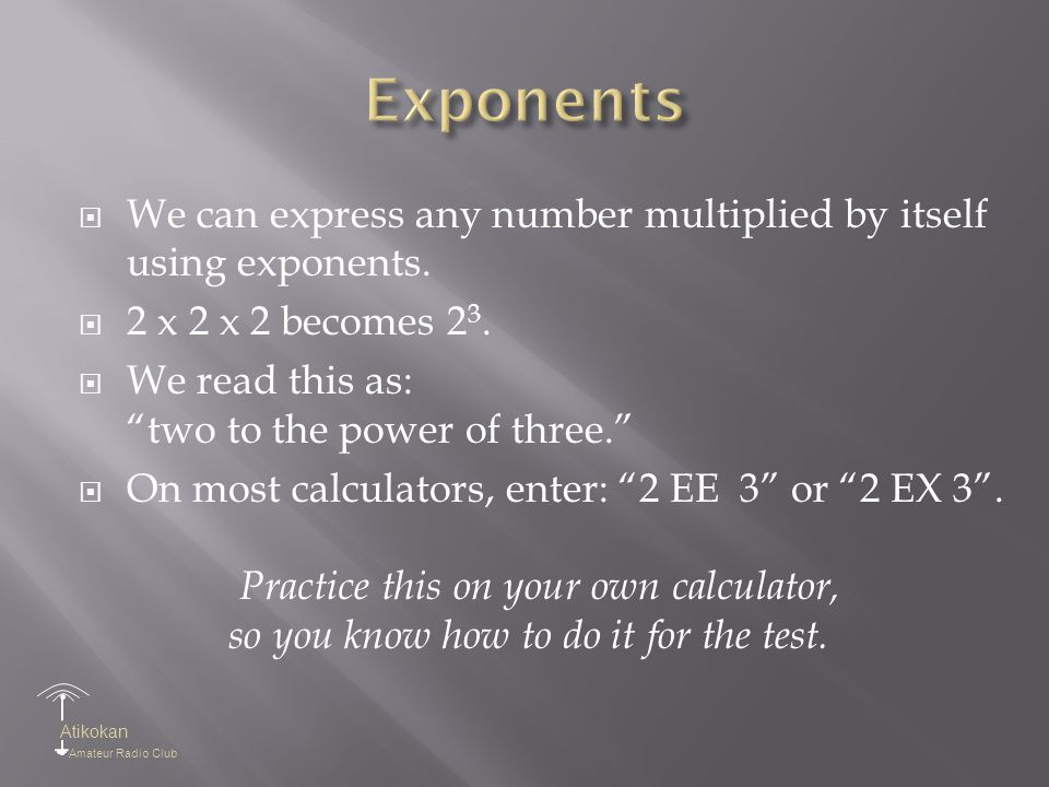 """Atikokan Amateur Radio Club  We can express any number multiplied by itself using exponents.  2 x 2 x 2 becomes 2 3.  We read this as: """"two to the"""