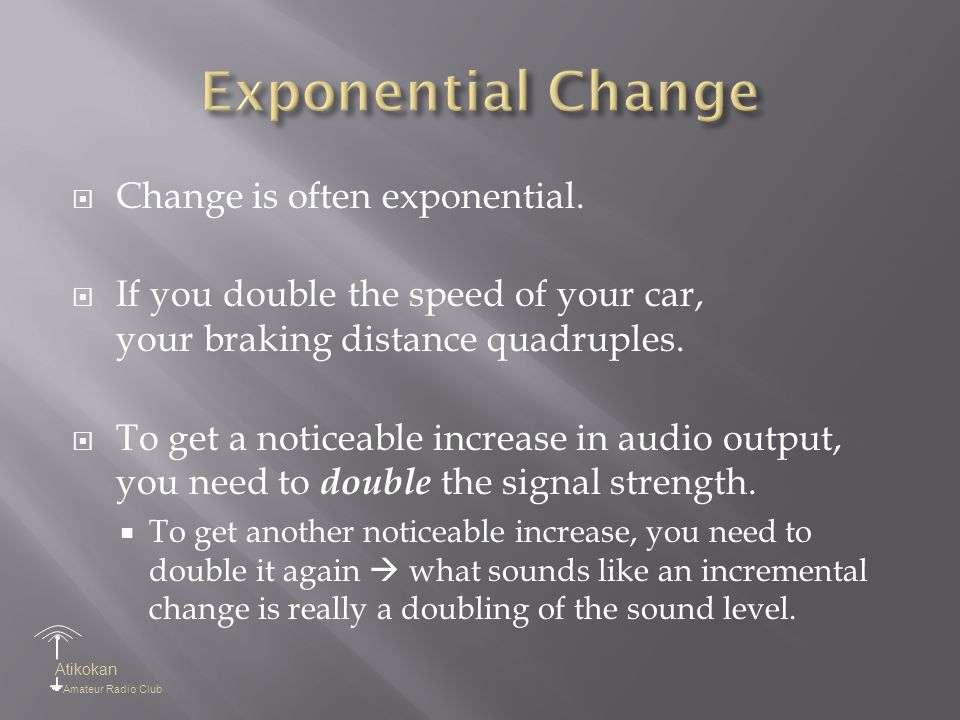 Atikokan Amateur Radio Club  Change is often exponential.  If you double the speed of your car, your braking distance quadruples.  To get a noticea
