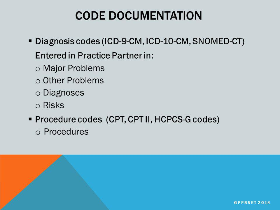 CODE DOCUMENTATION  Diagnosis codes (ICD-9-CM, ICD-10-CM, SNOMED-CT) Entered in Practice Partner in: o Major Problems o Other Problems o Diagnoses o Risks  Procedure codes (CPT, CPT II, HCPCS-G codes) o Procedures ©PPRNET 2014