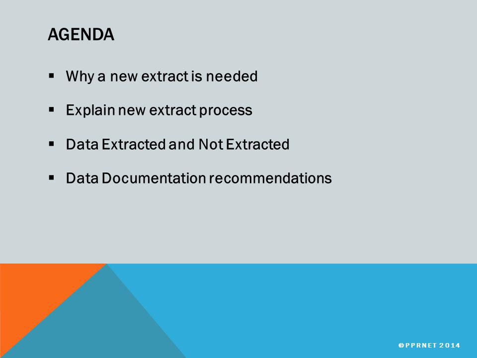 AGENDA  Why a new extract is needed  Explain new extract process  Data Extracted and Not Extracted  Data Documentation recommendations ©PPRNET 2014