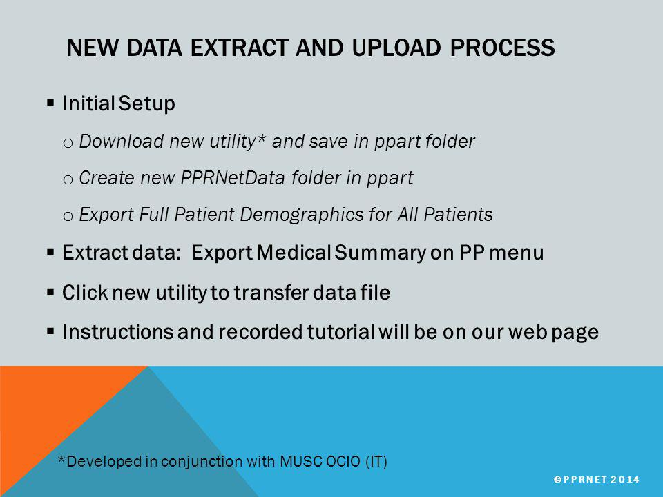 NEW DATA EXTRACT AND UPLOAD PROCESS  Initial Setup o Download new utility* and save in ppart folder o Create new PPRNetData folder in ppart o Export Full Patient Demographics for All Patients  Extract data: Export Medical Summary on PP menu  Click new utility to transfer data file  Instructions and recorded tutorial will be on our web page *Developed in conjunction with MUSC OCIO (IT) ©PPRNET 2014