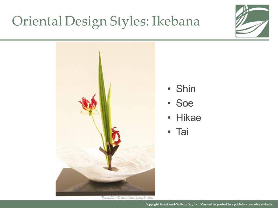 Copyright Goodheart-Willcox Co., Inc. May not be posted to a publicly accessible website. Oriental Design Styles: Ikebana Shin Soe Hikae Tai Theodore