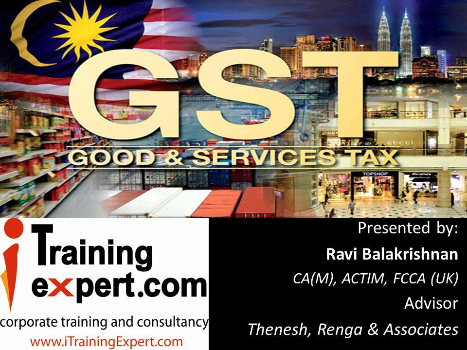 Goods and Services Tax (GST) Presented by: Ravi Balakrishnan CA(M), ACTIM, FCCA (UK) Advisor Thenesh, Renga & Associates