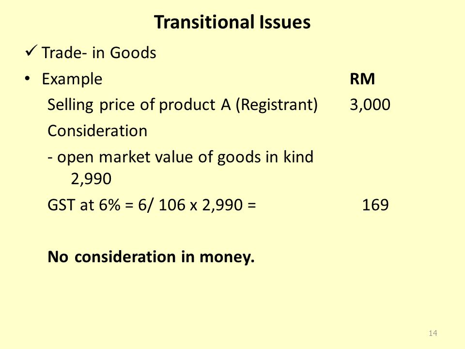 Transitional Issues Trade- in Goods Example RM Selling price of product A (Registrant) 3,000 Consideration - open market value of goods in kind 2,990