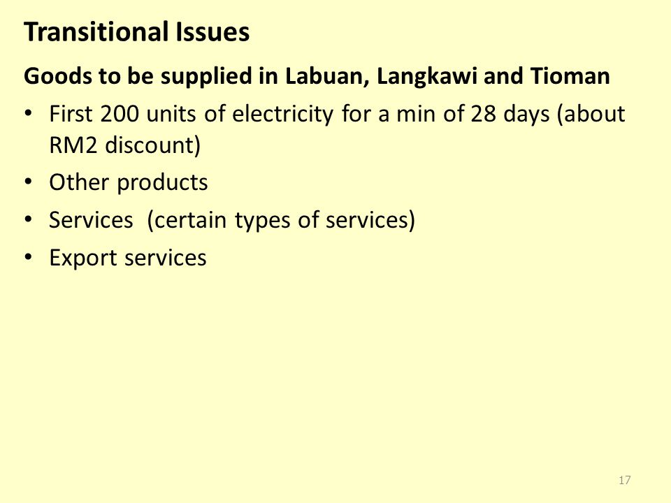 Transitional Issues Goods to be supplied in Labuan, Langkawi and Tioman First 200 units of electricity for a min of 28 days (about RM2 discount) Other products Services (certain types of services) Export services 17