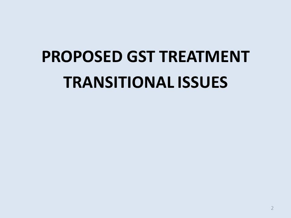 PROPOSED GST TREATMENT TRANSITIONAL ISSUES 2