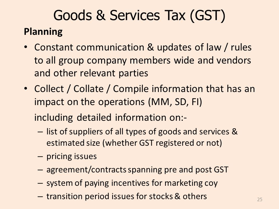 Goods & Services Tax (GST) Planning Constant communication & updates of law / rules to all group company members wide and vendors and other relevant parties Collect / Collate / Compile information that has an impact on the operations (MM, SD, FI) including detailed information on:- – list of suppliers of all types of goods and services & estimated size (whether GST registered or not) – pricing issues – agreement/contracts spanning pre and post GST – system of paying incentives for marketing coy – transition period issues for stocks & others 25