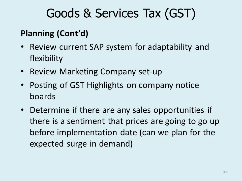 Goods & Services Tax (GST) Planning (Cont'd) Review current SAP system for adaptability and flexibility Review Marketing Company set-up Posting of GST Highlights on company notice boards Determine if there are any sales opportunities if there is a sentiment that prices are going to go up before implementation date (can we plan for the expected surge in demand) 26
