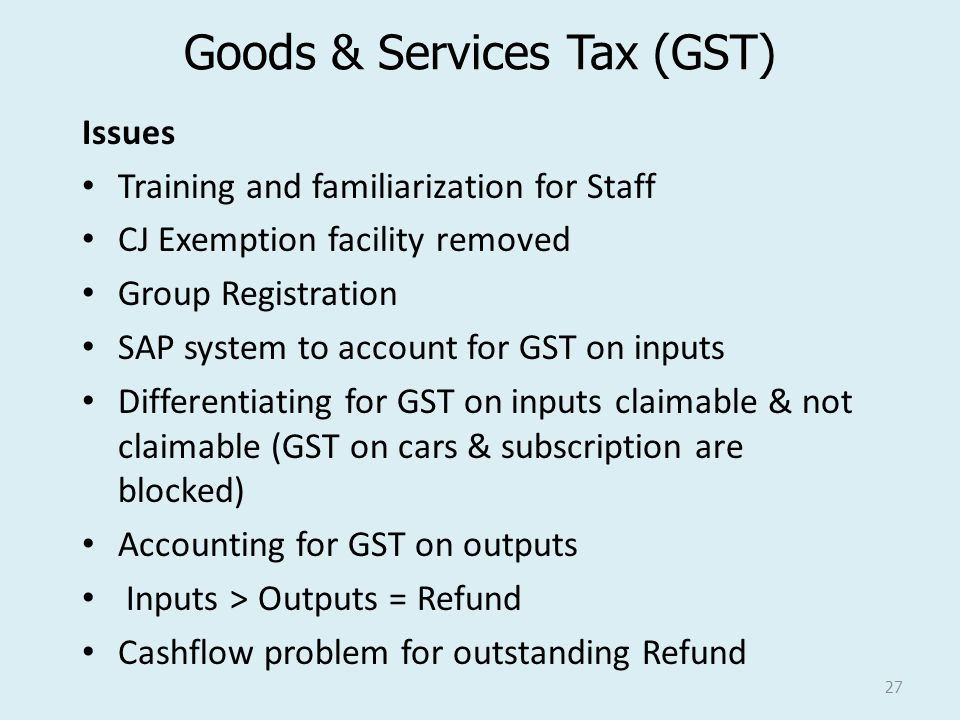 Goods & Services Tax (GST) Issues Training and familiarization for Staff CJ Exemption facility removed Group Registration SAP system to account for GS
