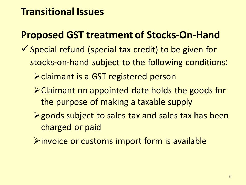 Transitional Issues Proposed GST treatment of Stocks-On-Hand Special refund (special tax credit) to be given for stocks-on-hand subject to the following conditions :  claimant is a GST registered person  Claimant on appointed date holds the goods for the purpose of making a taxable supply  goods subject to sales tax and sales tax has been charged or paid  invoice or customs import form is available 6