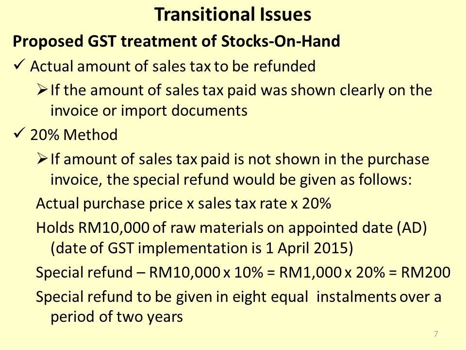 Transitional Issues Proposed GST treatment of Stocks-On-Hand Actual amount of sales tax to be refunded  If the amount of sales tax paid was shown clearly on the invoice or import documents 20% Method  If amount of sales tax paid is not shown in the purchase invoice, the special refund would be given as follows: Actual purchase price x sales tax rate x 20% Holds RM10,000 of raw materials on appointed date (AD) (date of GST implementation is 1 April 2015) Special refund – RM10,000 x 10% = RM1,000 x 20% = RM200 Special refund to be given in eight equal instalments over a period of two years 7