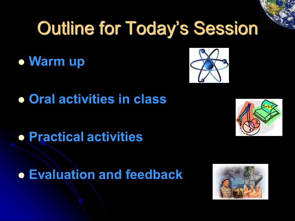 Outline for Today's Session Warm up Oral activities in class Practical activities Evaluation and feedback