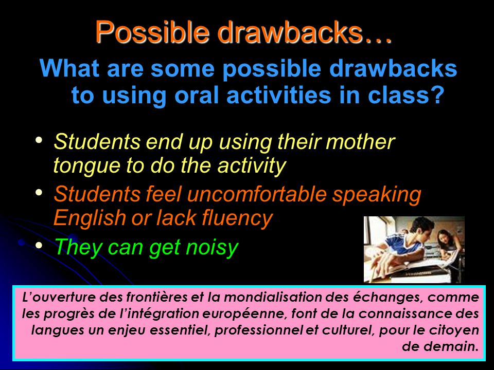 Possible drawbacks… What are some possible drawbacks to using oral activities in class? Students end up using their mother tongue to do the activity S