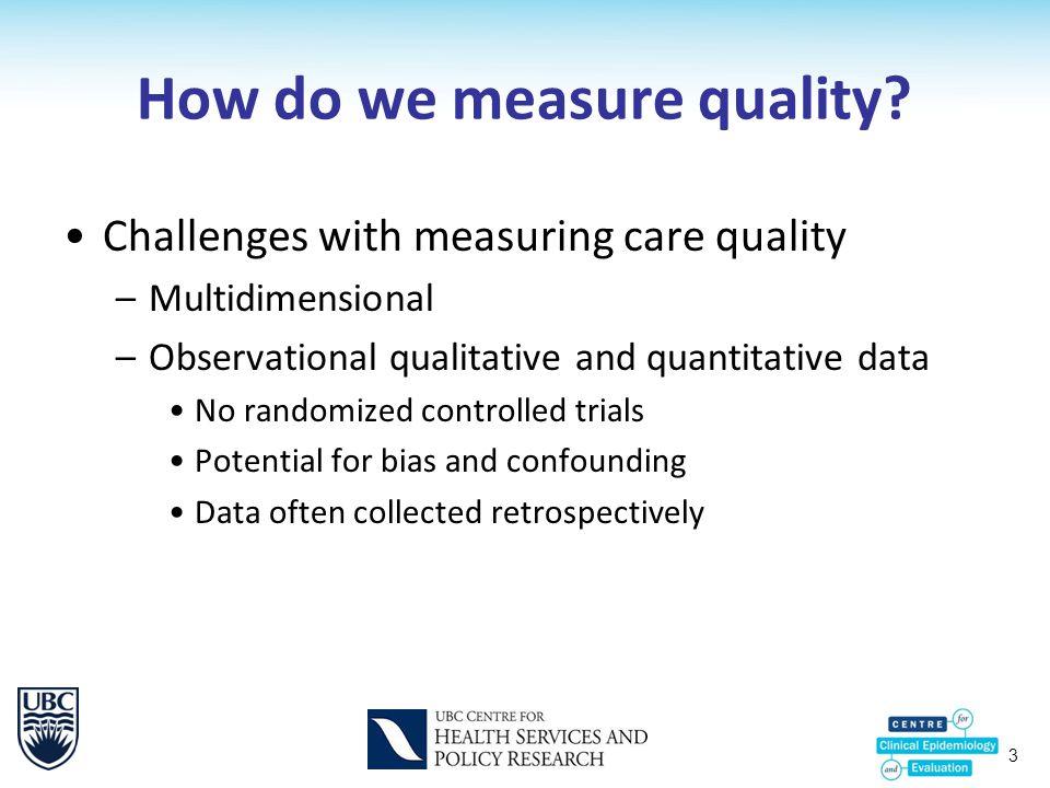 3 How do we measure quality? Challenges with measuring care quality –Multidimensional –Observational qualitative and quantitative data No randomized c