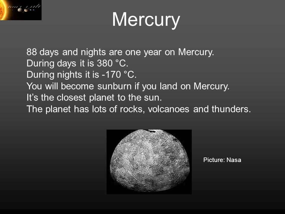 Mercury 88 days and nights are one year on Mercury. During days it is 380 °C. During nights it is -170 °C. You will become sunburn if you land on Merc