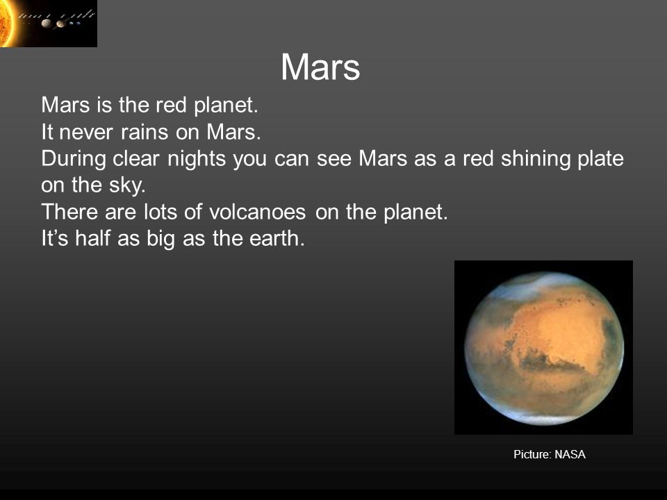 Mars Mars is the red planet. It never rains on Mars. During clear nights you can see Mars as a red shining plate on the sky. There are lots of volcano