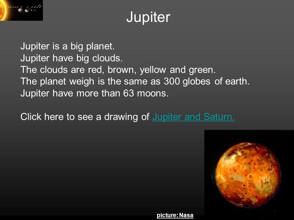 Jupiter Jupiter is a big planet. Jupiter have big clouds.