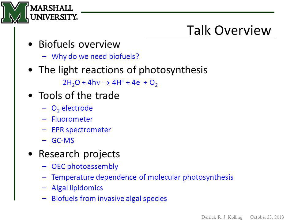 Derrick R. J. Kolling October 23, 2013 Talk Overview Biofuels overview –Why do we need biofuels? The light reactions of photosynthesis 2H 2 O + 4h  4