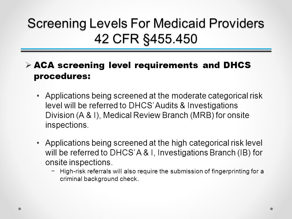 Screening Levels For Medicaid Providers 42 CFR §455.450  ACA screening level requirements and DHCS procedures: Applications being screened at the moderate categorical risk level will be referred to DHCS' Audits & Investigations Division (A & I), Medical Review Branch (MRB) for onsite inspections.