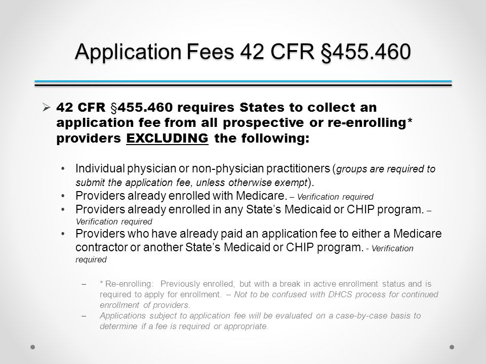 Application Fees 42 CFR §455.460  42 CFR §455.460 requires States to collect an application fee from all prospective or re-enrolling* providers EXCLUDING the following: Individual physician or non-physician practitioners ( groups are required to submit the application fee, unless otherwise exempt ).